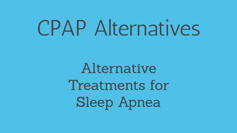 CPAP Alternatives: 4 Alternative Treatments for Sleep Apnea